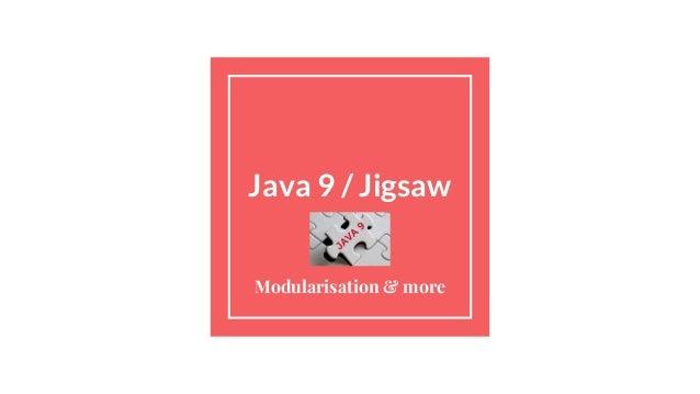 Java 9 / Jigsaw Modularisation & more