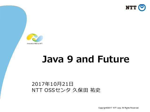 Copyright©2017 NTT corp. All Rights Reserved. Java 9 and Future 2017年10月21日 NTT OSSセンタ 久保田 祐史