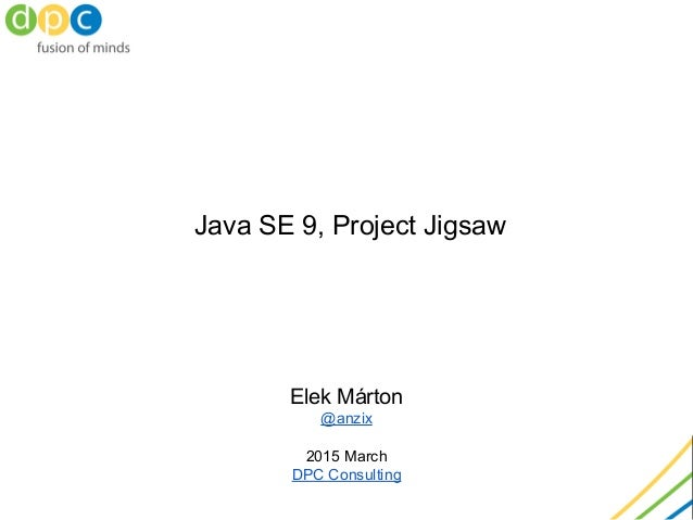 Java SE 9, Project Jigsaw Elek Márton @anzix 2015 March DPC Consulting