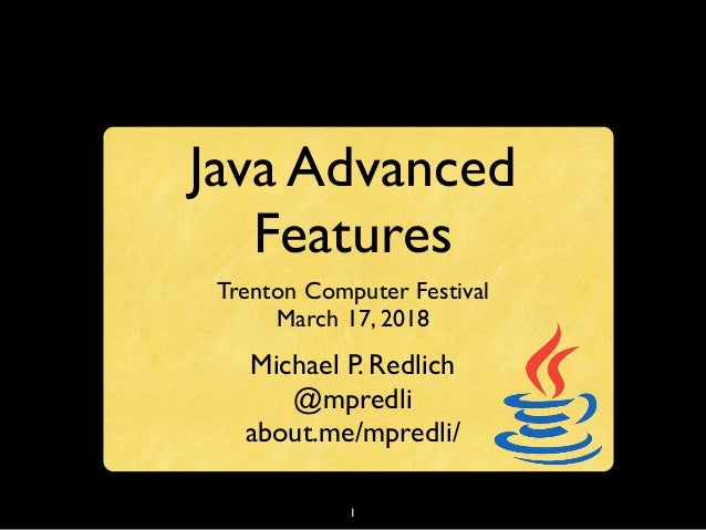 1 Java Advanced Features Trenton Computer Festival March 17, 2018 Michael P. Redlich @mpredli about.me/mpredli/