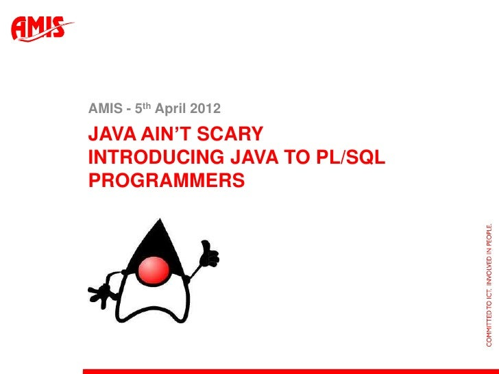 "AMIS - 5th April 2012JAVA AIN""T SCARYINTRODUCING JAVA TO PL/SQLPROGRAMMERS"