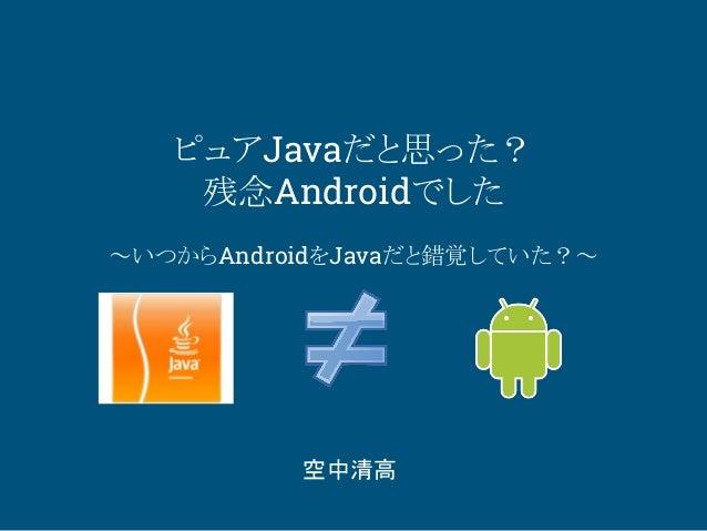 ピュアJavaだと思った? 残念Androidでした ~いつからAndroidをJavaだと錯覚していた?~ 空中清高