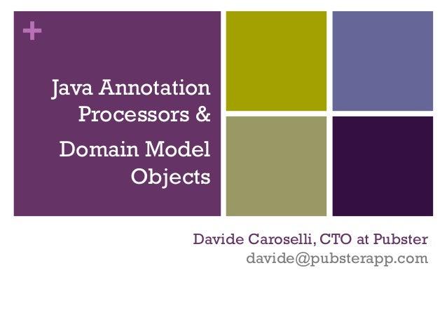 + Davide Caroselli, CTO at Pubster davide@pubsterapp.com Java Annotation Processors & Domain Model Objects