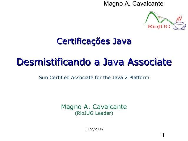 Magno A. Cavalcante 1 Certificações JavaCertificações Java Desmistificando a Java AssociateDesmistificando a Java Associat...