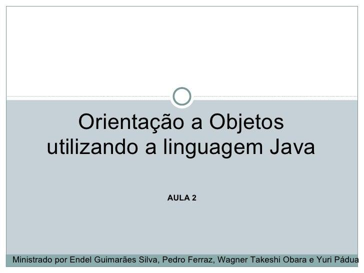 Orientação a Objetos        utilizando a linguagem Java                                     AULA 2Ministrado por Endel Gui...