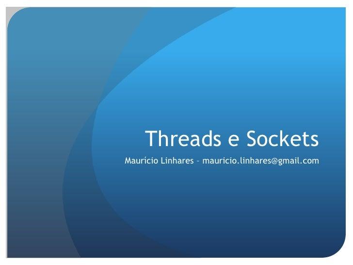 Threads e Sockets<br />Maurício Linhares –mauricio.linhares@gmail.com<br />