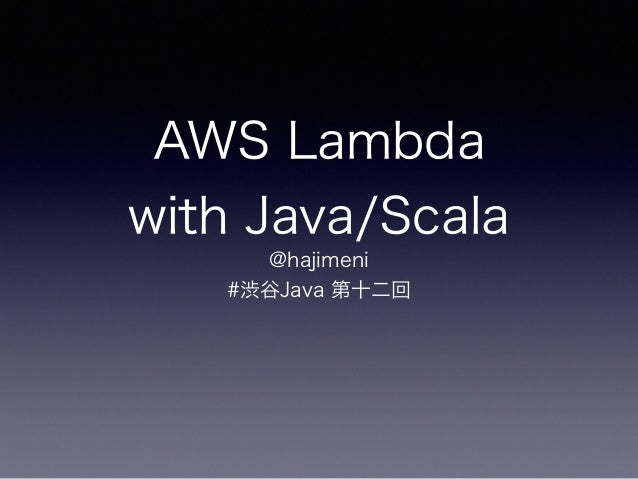 AWS Lambda with Java/Scala @hajimeni #渋谷Java 第十二回