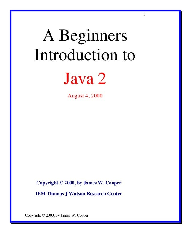 1  A Beginners Introduction to Java 2 August 4, 2000  Copyright © 2000, by James W. Cooper IBM Thomas J Watson Research Ce...