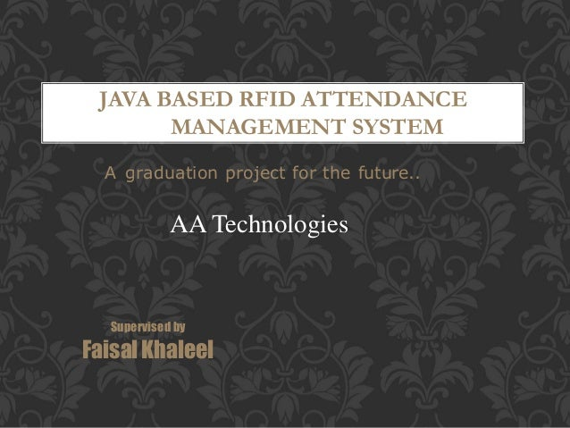 JAVA BASED RFID ATTENDANCE MANAGEMENT SYSTEM A graduation project for the future.. Supervised by Faisal Khaleel AA Technol...