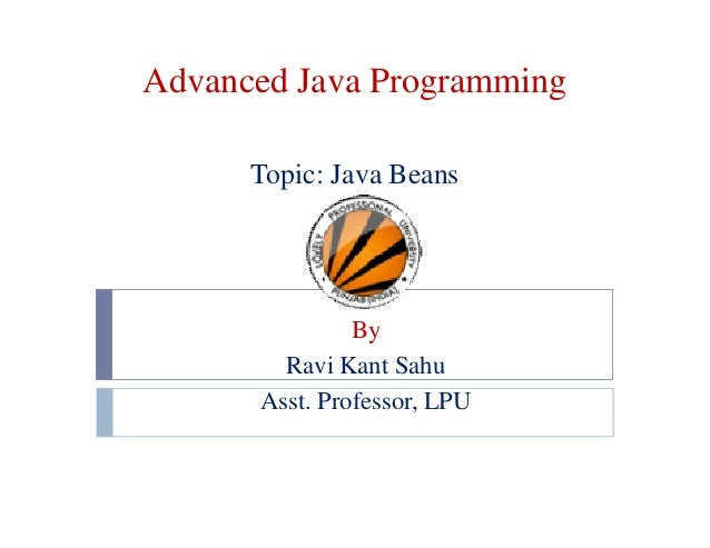 Advanced Java Programming Topic: Java Beans  By Ravi Kant Sahu Asst. Professor, LPU