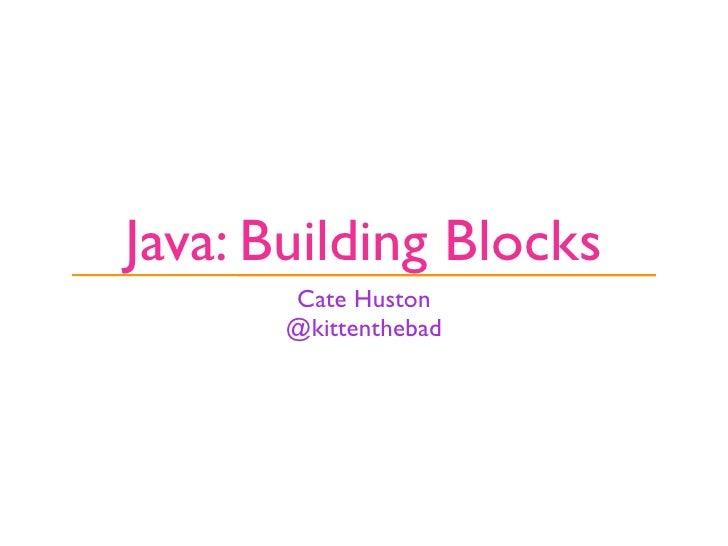 Java: Building Blocks        Cate Huston        @kittenthebad