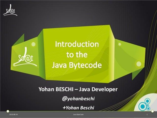 2013-09-24 Java ByteCode 1 Yohan BESCHI – Java Developer @yohanbeschi +Yohan Beschi