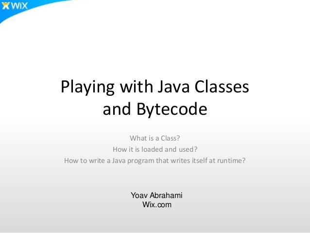 Playing with Java Classes and Bytecode What is a Class? How it is loaded and used? How to write a Java program that writes...
