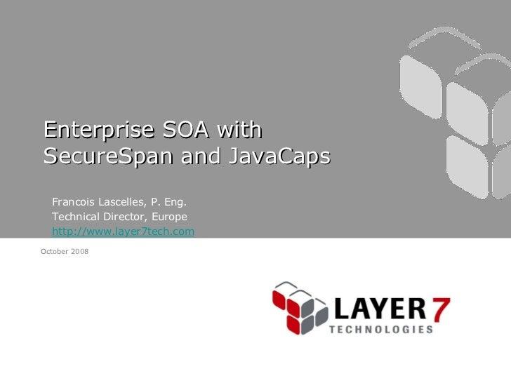 Enterprise SOA with SecureSpan and JavaCaps <ul><li>Francois Lascelles, P. Eng. </li></ul><ul><li>Technical Director, Euro...