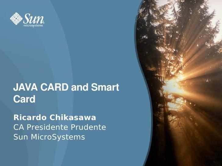 JAVACARDandSmart Card Ricardo Chikasawa CA Presidente Prudente Sun MicroSystems                           1
