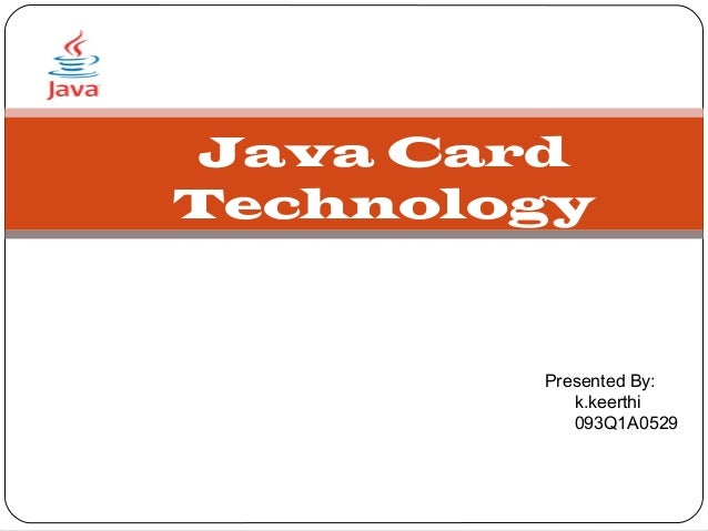 Java CardTechnology        Presented By:           k.keerthi           093Q1A0529