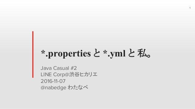 *.properties と *.yml と 私。 Java Casual #2 LINE Corp@渋谷ヒカリエ 2016-11-07 @nabedge わたなべ 1