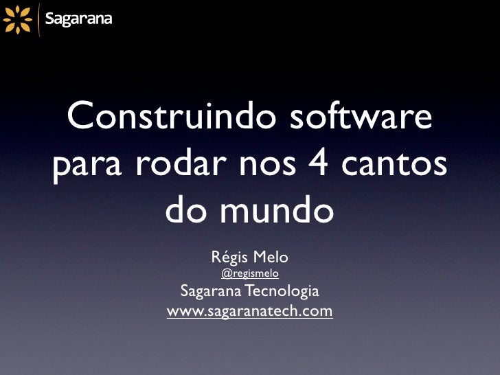 Construindo softwarepara rodar nos 4 cantos       do mundo           Régis Melo            @regismelo       Sagarana Tecno...