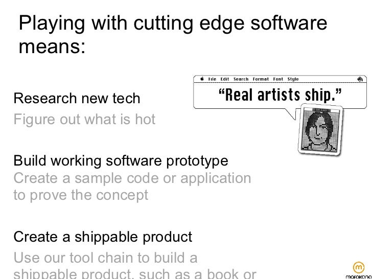 Playing with cutting edge softwaremeans:Research new techFigure out what is hotBuild working software prototypeCreate a sa...