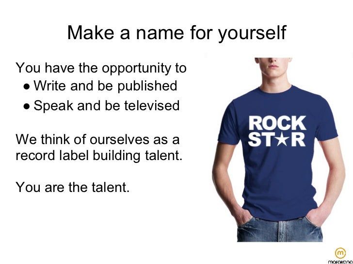 Make a name for yourselfYou have the opportunity to ● Write and be published ● Speak and be televisedWe think of ourselves...