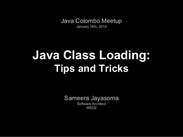 Java Colombo Meetup January 16th, 2014  Java Class Loading: Tips and Tricks Sameera Jayasoma Software Architect WSO2