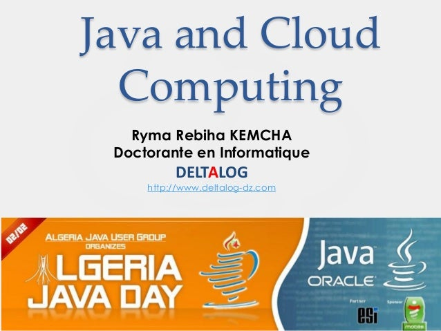 Java and Cloud  Computing   Ryma Rebiha KEMCHA Doctorante en Informatique          DELTALOG     http://www.deltalog-dz.com