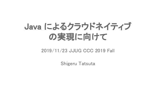 Java によるクラウドネイティブ の実現に向けて Shigeru Tatsuta 2019/11/23 JJUG CCC 2019 Fall