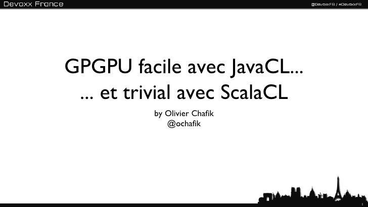 GPGPU facile avec JavaCL... ... et trivial avec ScalaCL          by Olivier Chafik             @ochafik                   ...