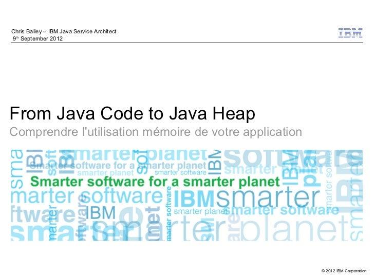 Chris Bailey – IBM Java Service Architect9th September 2012From Java Code to Java HeapComprendre lutilisation mémoire de v...