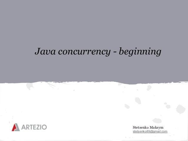 Java concurrency - beginning                     Stetsenko Maksym                     stetsenko89@gmail.com