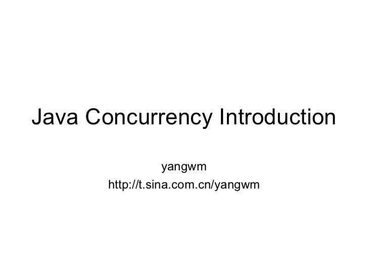 Java Concurrency Introduction yangwm http://t.sina.com.cn/yangwm