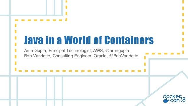 v Java in a World of Containers Arun Gupta, Principal Technologist, AWS, @arungupta Bob Vandette, Consulting Engineer, Ora...