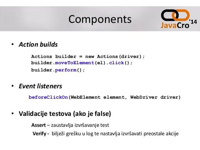Components • Action builds Actions builder = new Actions(driver); builder.moveToElement(el).click(); builder.perform(); • ...
