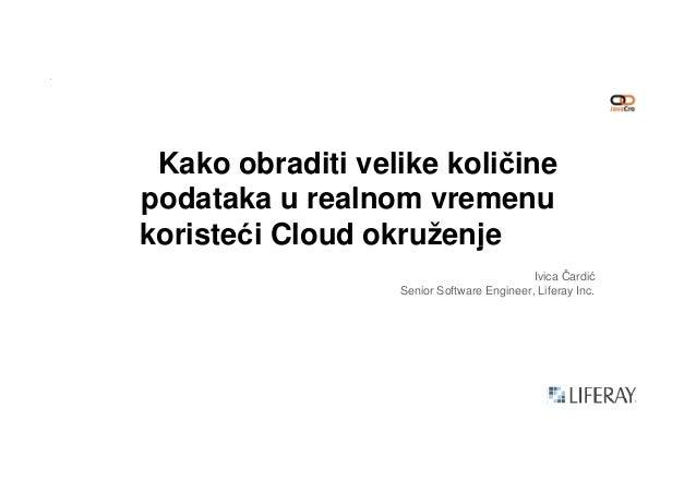 Kako obraditi velike količine podataka u realnom vremenu koristeći Cloud okruženjekoristeći Cloud okruženje Ivica Čardić S...