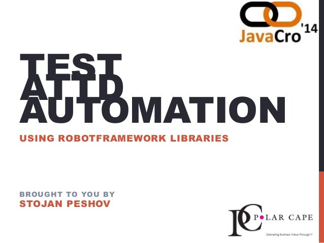 TEST AUTOMATION USING ROBOTFRAMEWORK LIBRARIES BROUGHT TO YOU BY STOJAN PESHOV ATTD