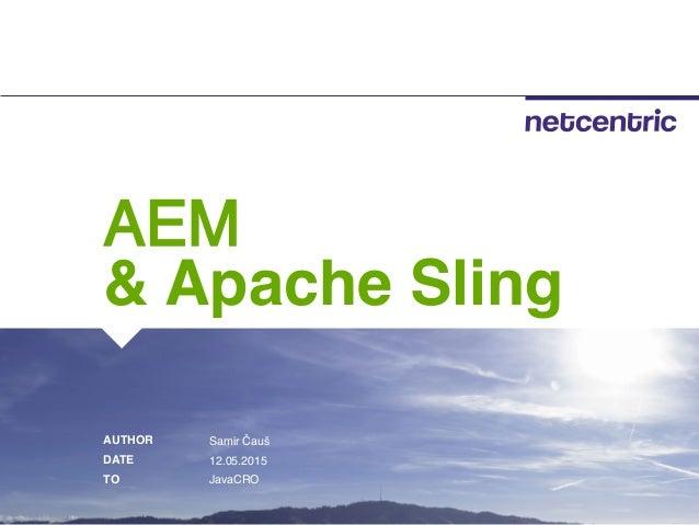 a AUTHOR DATE TO AEM & Apache Sling Samir Čauš 12.05.2015 JavaCRO