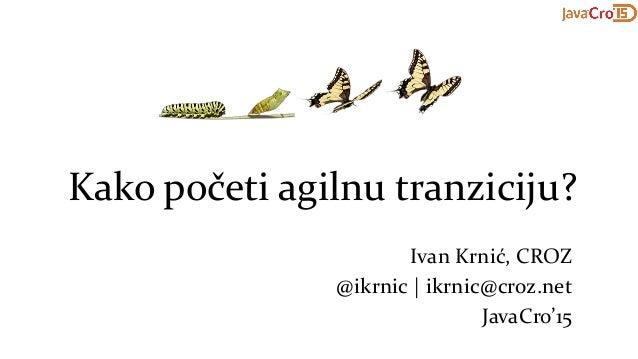 Kako početi agilnu tranziciju? Ivan Krnić, CROZ @ikrnic | ikrnic@croz.net JavaCro'15