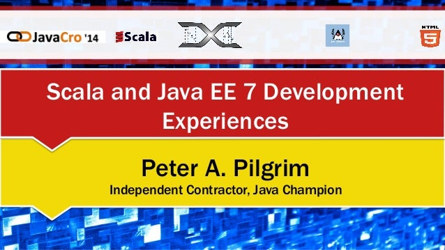 Scala and Java EE 7 Development Experiences Peter A. Pilgrim Independent Contractor, Java Champion