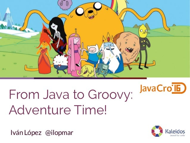 From Java to Groovy: Adventure Time! Iván López @ilopmar