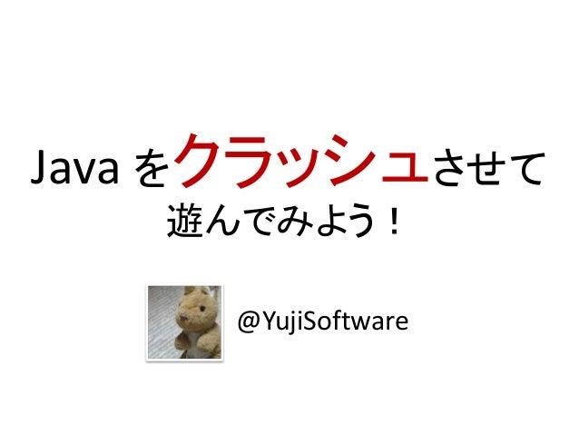 Java をクラッシュさせて 遊んでみよう! @YujiSoftware
