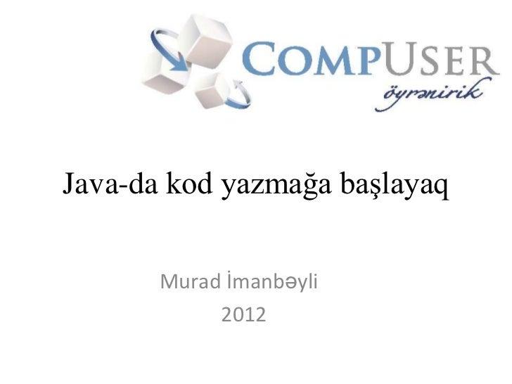 Java-da kod yazmağa başlayaq       Murad İmanbəyli            2012