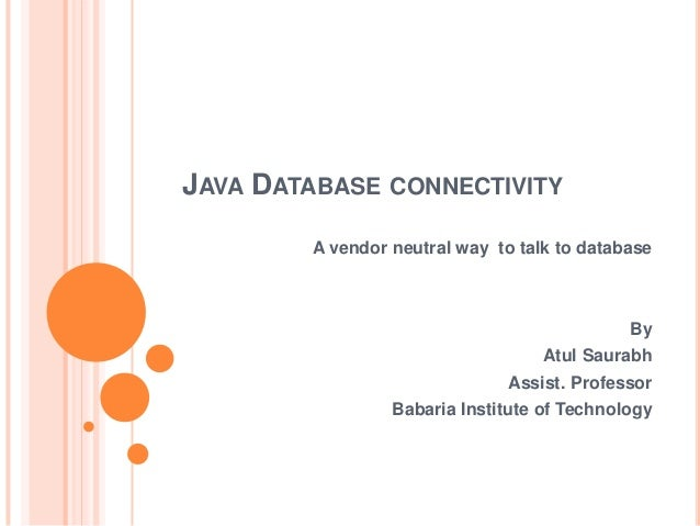 JAVA DATABASE CONNECTIVITY A vendor neutral way to talk to database  By Atul Saurabh Assist. Professor Babaria Institute o...