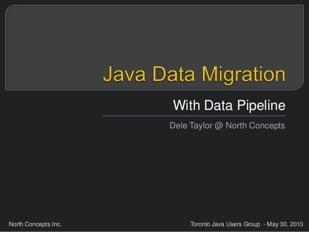 North Concepts Inc. Toronto Java Users Group - May 30, 2013With Data PipelineDele Taylor @ North Concepts