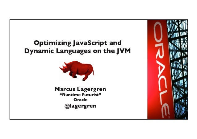 "Optimizing JavaScript andDynamic Languages on the JVM	        Marcus Lagergren	          ""Runtime Futurist""	              ..."