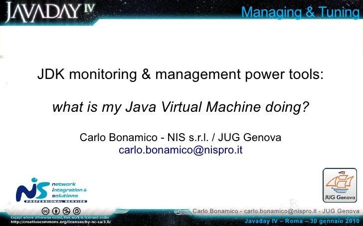 Managing & Tuning    JDK monitoring & management power tools:    what is my Java Virtual Machine doing?        Carlo Bonam...