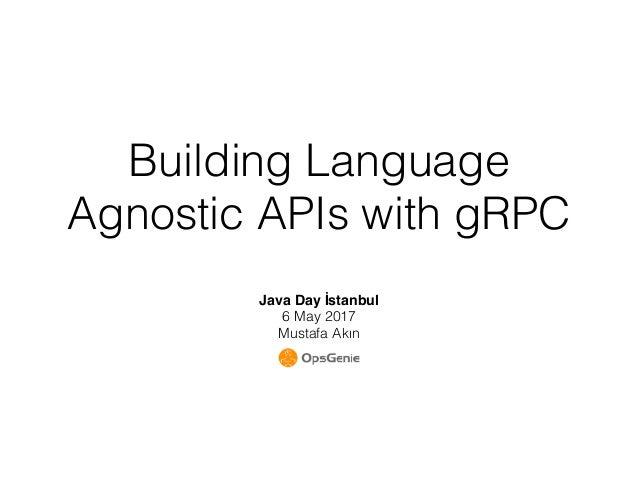 Building Language Agnostic APIs with gRPC Java Day İstanbul 6 May 2017 Mustafa Akın