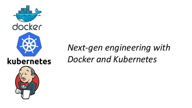 Next-gen engineering with Docker and Kubernetes