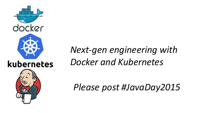 Next-gen engineering with Docker and Kubernetes Please post #JavaDay2015