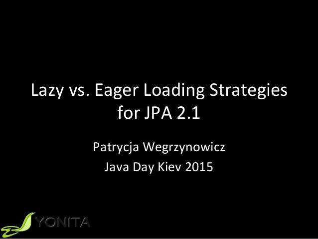 Lazyvs.EagerLoadingStrategies forJPA2.1 PatrycjaWegrzynowicz JavaDayKiev2015