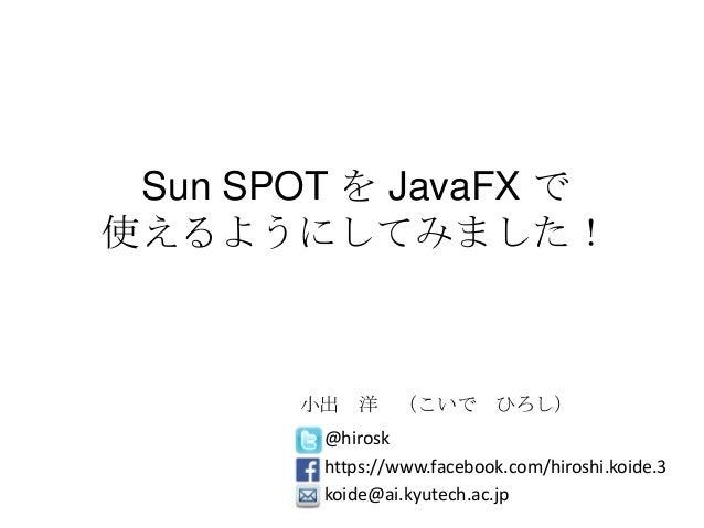 Sun SPOT を JavaFX で使えるようにしてみました!@hiroskhttps://www.facebook.com/hiroshi.koide.3koide@ai.kyutech.ac.jp小出 洋 (こいで ひろし)
